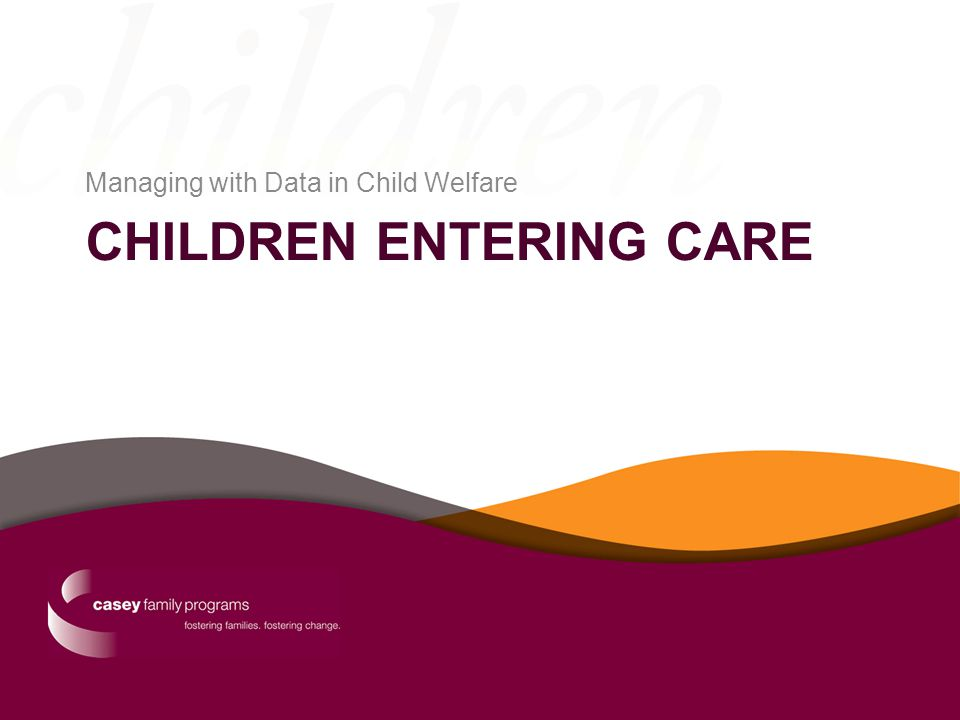 CHILDREN ENTERING CARE Managing with Data in Child Welfare