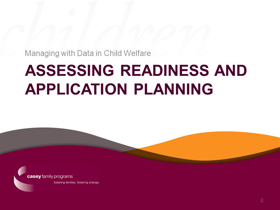 ASSESSING READINESS AND APPLICATION PLANNING Managing with Data in Child Welfare 2
