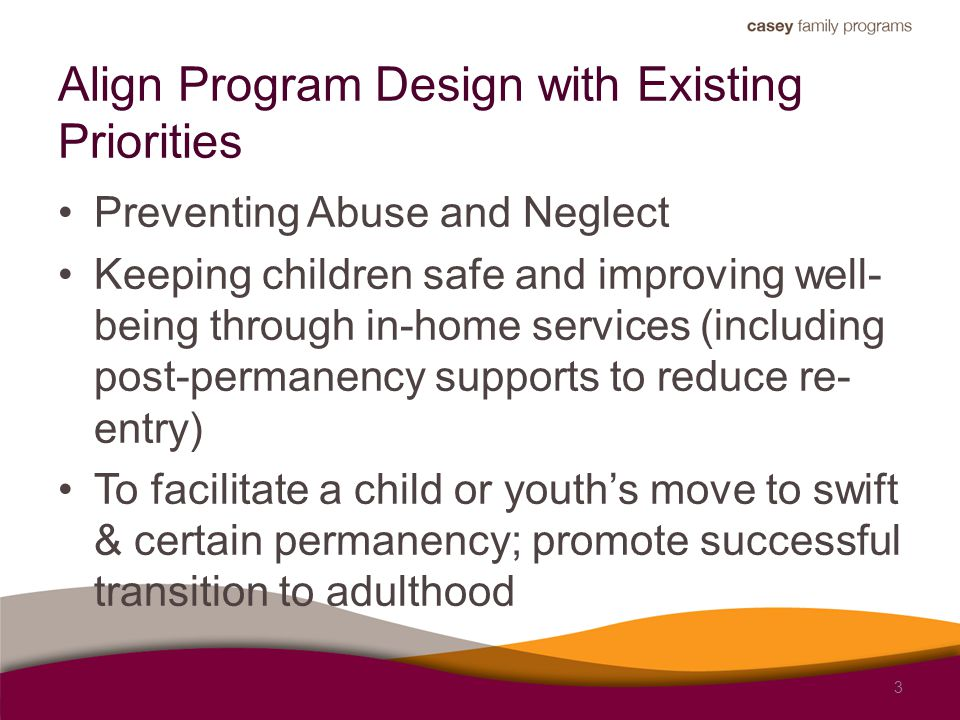 Align Program Design with Existing Priorities Preventing Abuse and Neglect Keeping children safe and improving well- being through in-home services (i