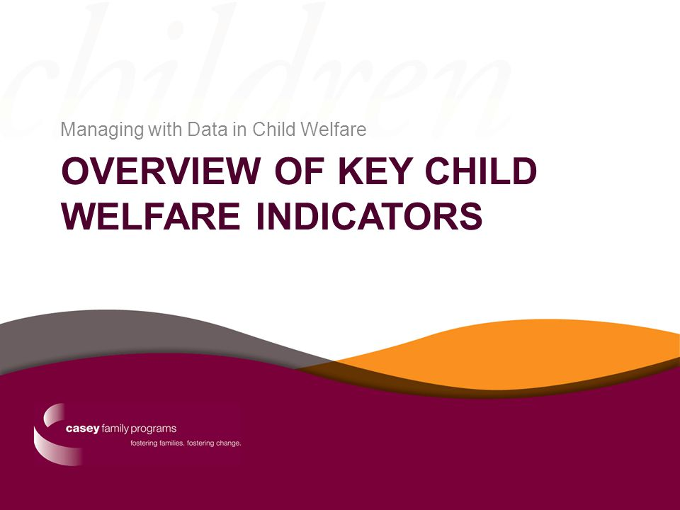 OVERVIEW OF KEY CHILD WELFARE INDICATORS Managing with Data in Child Welfare