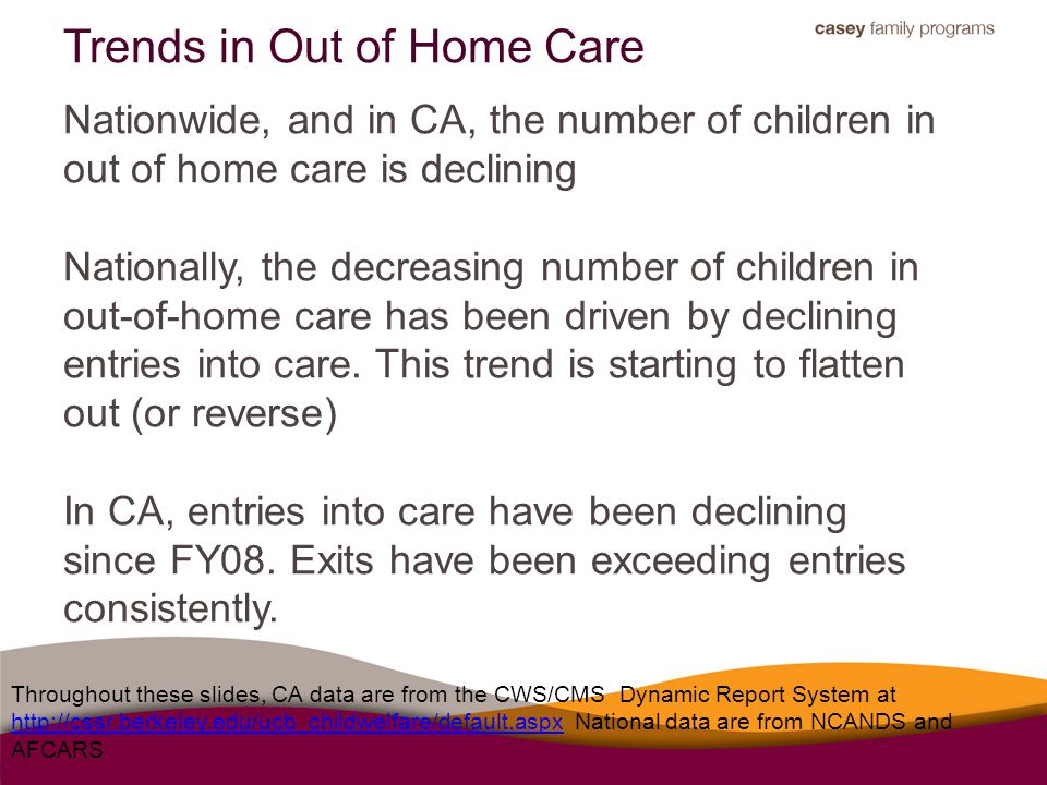 Trends in Out of Home Care Throughout these slides, CA data are from the CWS/CMS Dynamic Report System at http://cssr.berkeley.edu/ucb_childwelfare/de