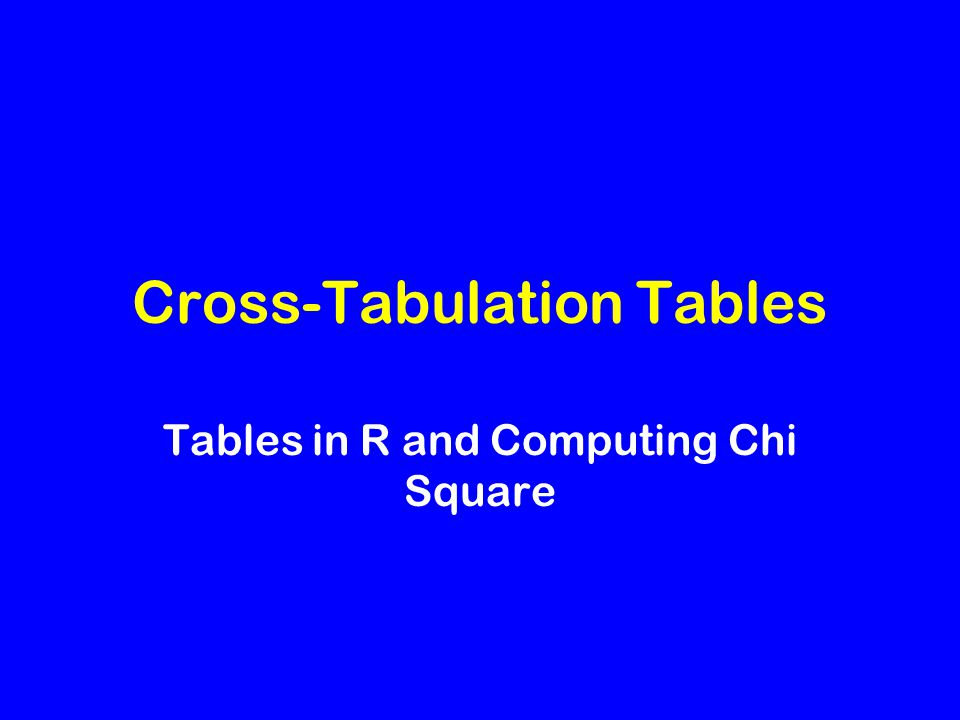Cross-Tabulation Tables Tables in R and Computing Chi Square