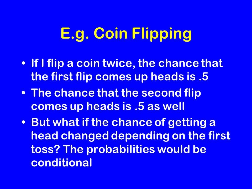 E.g. Coin Flipping If I flip a coin twice, the chance that the first flip comes up heads is.5 The chance that the second flip comes up heads is.5 as w