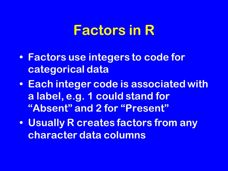 "Factors in R Factors use integers to code for categorical data Each integer code is associated with a label, e.g. 1 could stand for ""Absent"" and 2 for"