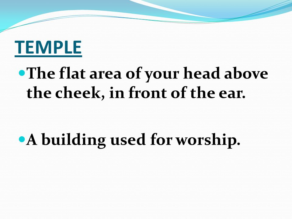 TEMPLE The flat area of your head above the cheek, in front of the ear.