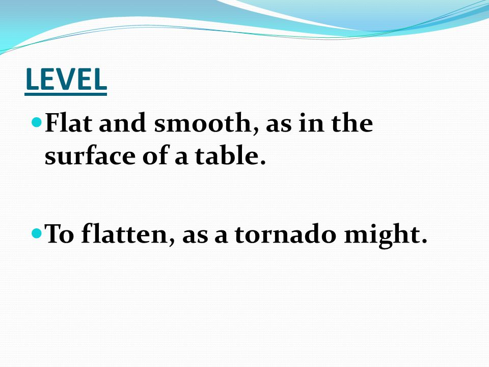LEVEL Flat and smooth, as in the surface of a table. To flatten, as a tornado might.