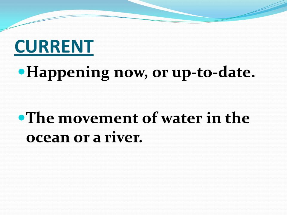 CURRENT Happening now, or up-to-date. The movement of water in the ocean or a river.