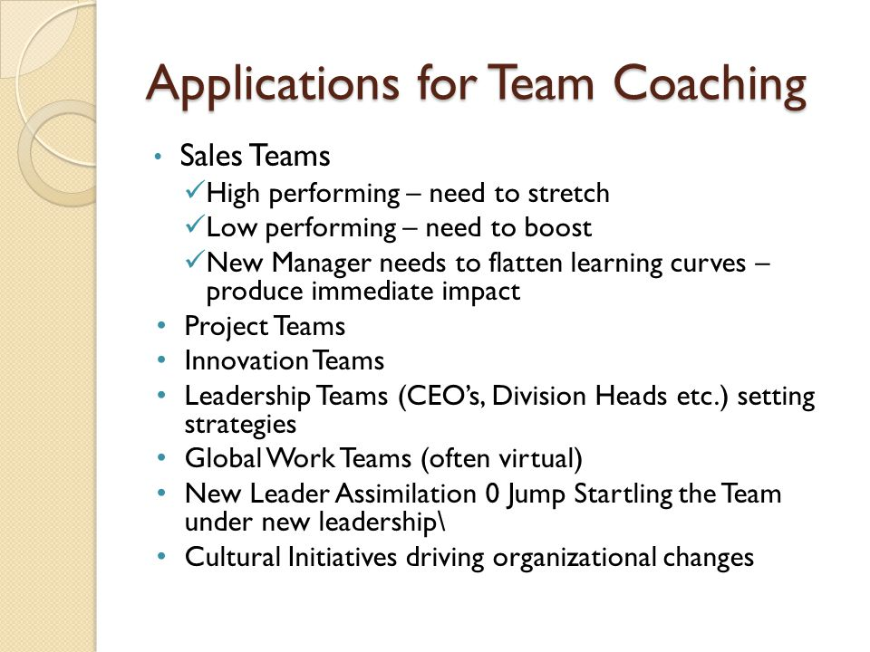 Applications for Team Coaching Sales Teams High performing – need to stretch Low performing – need to boost New Manager needs to flatten learning curves – produce immediate impact Project Teams Innovation Teams Leadership Teams (CEO's, Division Heads etc.) setting strategies Global Work Teams (often virtual) New Leader Assimilation 0 Jump Startling the Team under new leadership\ Cultural Initiatives driving organizational changes