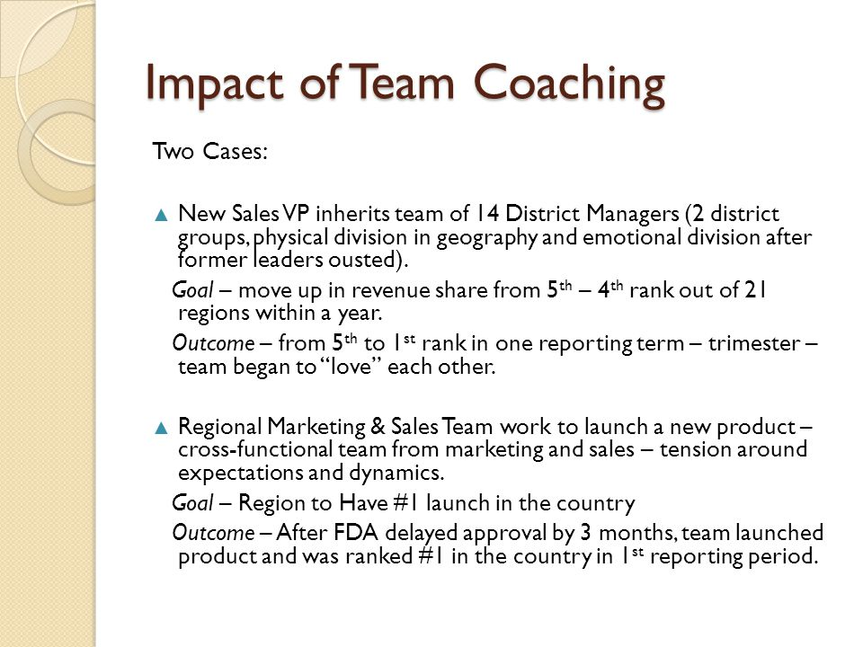 Impact of Team Coaching Two Cases: ▲ New Sales VP inherits team of 14 District Managers (2 district groups, physical division in geography and emotional division after former leaders ousted).