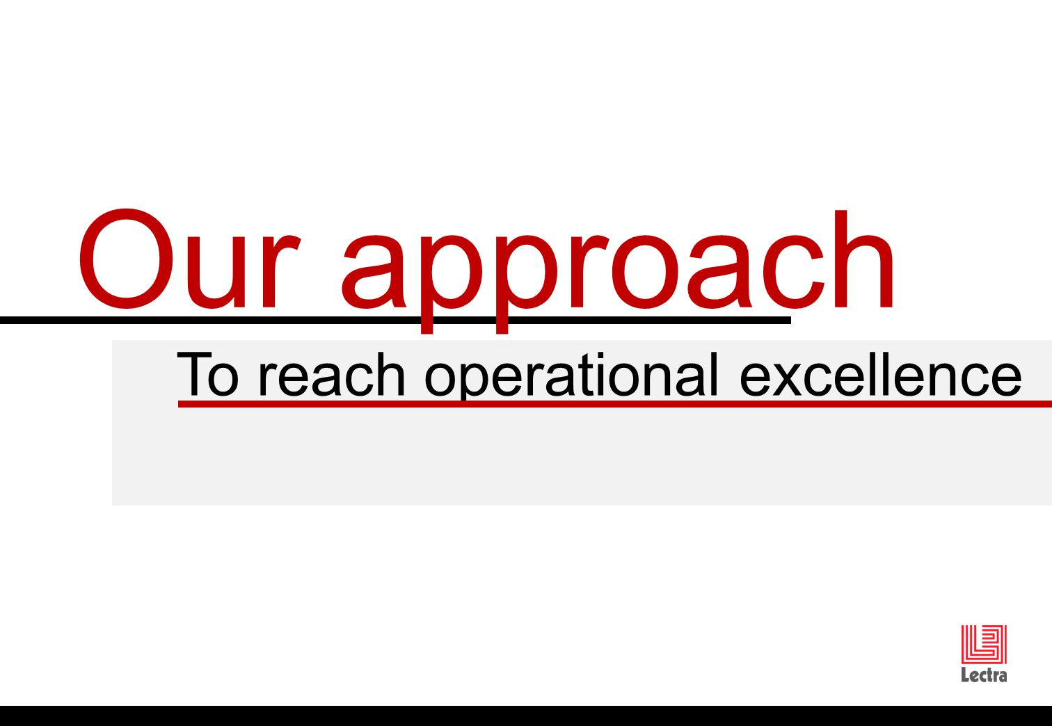 To reach operational excellence Our approach