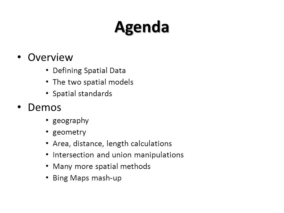 Agenda Overview Defining Spatial Data The two spatial models Spatial standards Demos geography geometry Area, distance, length calculations Intersection and union manipulations Many more spatial methods Bing Maps mash-up