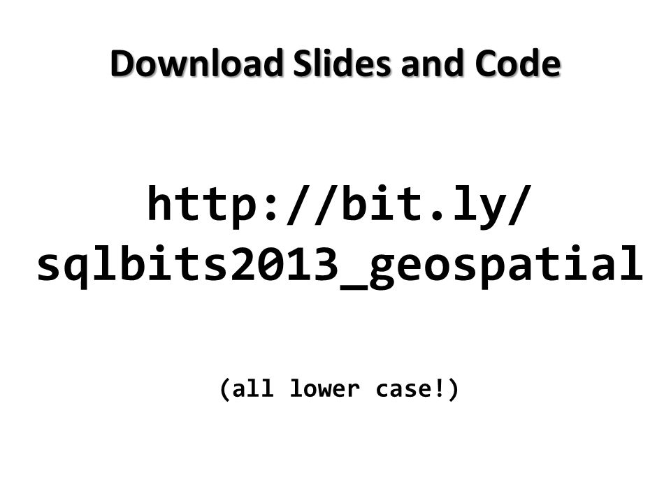 http://bit.ly/ sqlbits2013_geospatial (all lower case!) Download Slides and Code