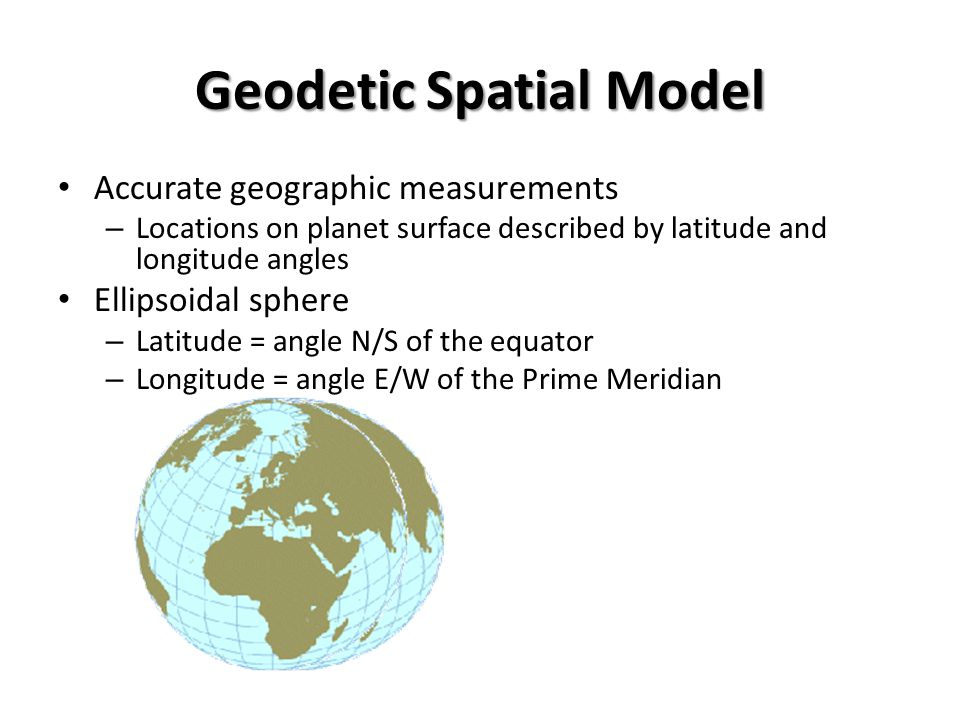 Geodetic Spatial Model Accurate geographic measurements – Locations on planet surface described by latitude and longitude angles Ellipsoidal sphere – Latitude = angle N/S of the equator – Longitude = angle E/W of the Prime Meridian