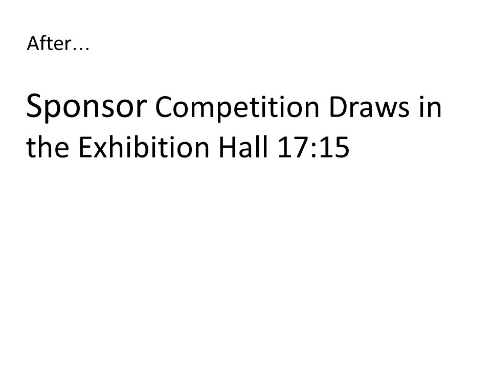 Sponsor Competition Draws in the Exhibition Hall 17:15 After …