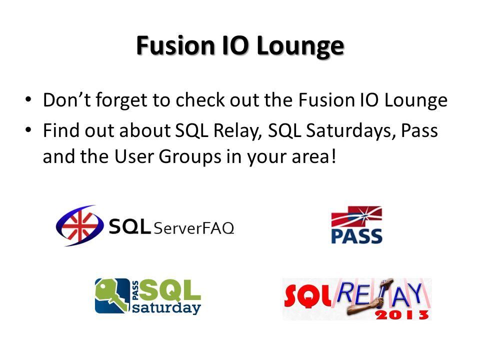 Fusion IO Lounge Don't forget to check out the Fusion IO Lounge Find out about SQL Relay, SQL Saturdays, Pass and the User Groups in your area!