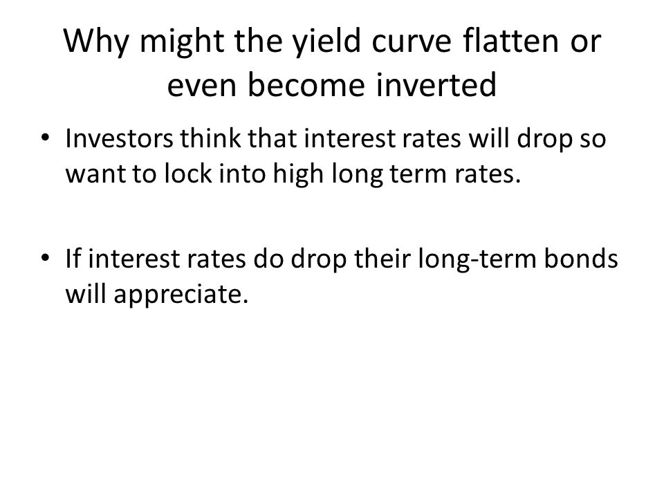 Why might the yield curve flatten or even become inverted Investors think that interest rates will drop so want to lock into high long term rates. If