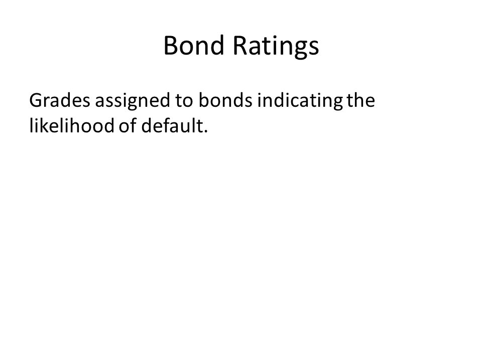 Bond Ratings Grades assigned to bonds indicating the likelihood of default.