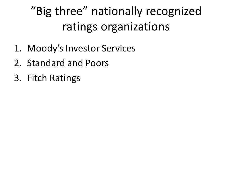 Big three nationally recognized ratings organizations 1.Moody's Investor Services 2.Standard and Poors 3.Fitch Ratings