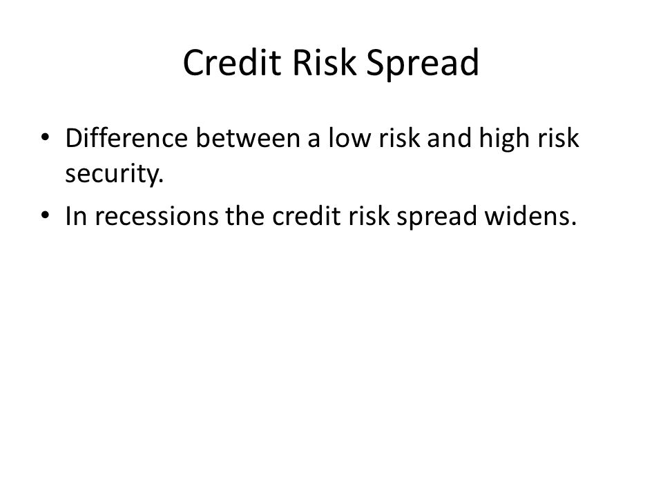 Credit Risk Spread Difference between a low risk and high risk security. In recessions the credit risk spread widens.
