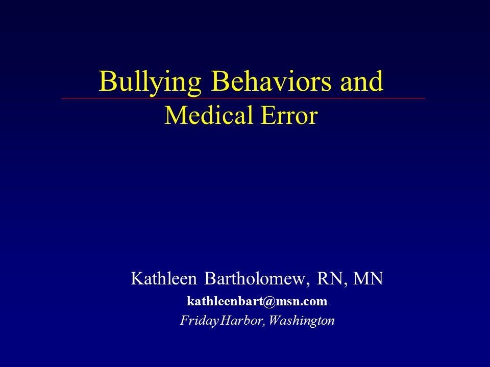 Bullying Behaviors and Medical Error Kathleen Bartholomew, RN, MN kathleenbart@msn.com Friday Harbor, Washington