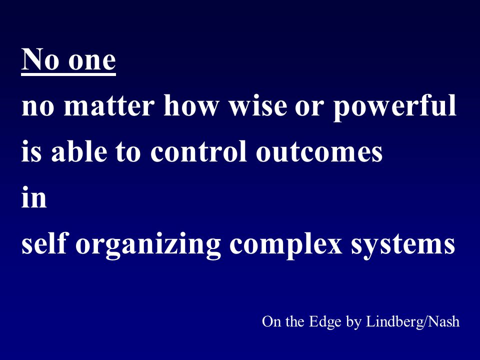 No one no matter how wise or powerful is able to control outcomes in self organizing complex systems On the Edge by Lindberg/Nash