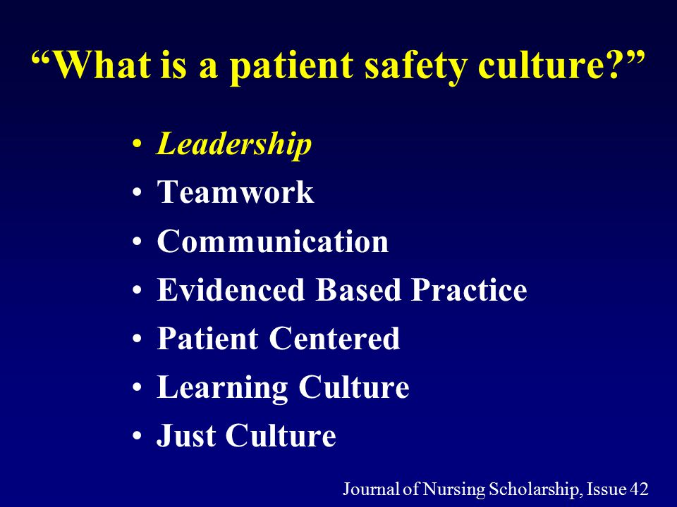 What is a patient safety culture Leadership Teamwork Communication Evidenced Based Practice Patient Centered Learning Culture Just Culture Journal of Nursing Scholarship, Issue 42