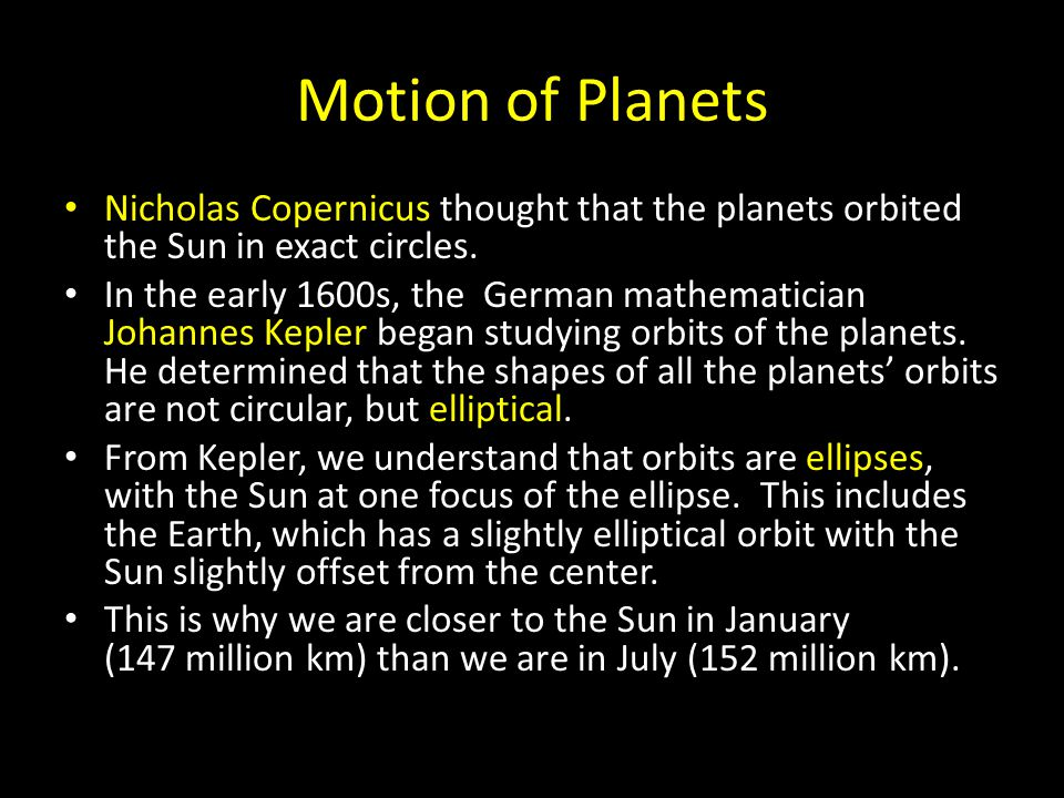 Motion of Planets Nicholas Copernicus thought that the planets orbited the Sun in exact circles.