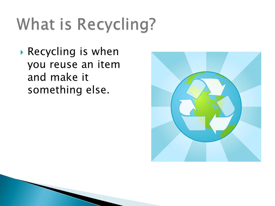  Recycling is when you reuse an item and make it something else.