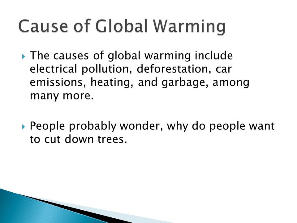  The causes of global warming include electrical pollution, deforestation, car emissions, heating, and garbage, among many more.