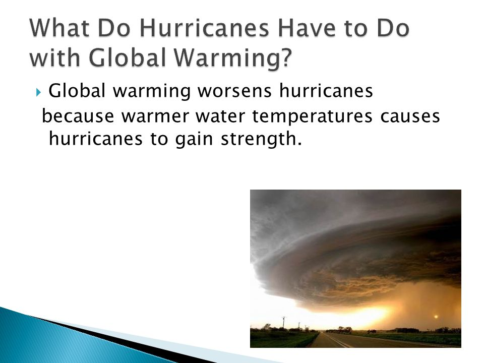 GGlobal warming worsens hurricanes because warmer water temperatures causes hurricanes to gain strength.