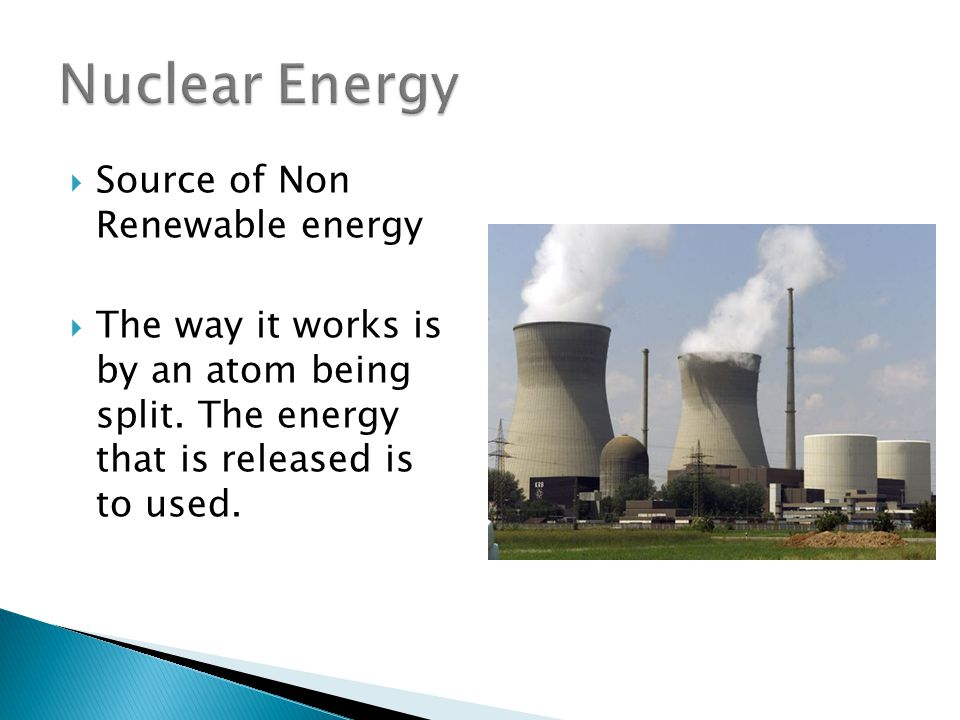  Source of Non Renewable energy  The way it works is by an atom being split.