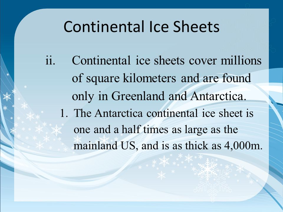 Continental Ice Sheets ii.Continental ice sheets cover millions of square kilometers and are found only in Greenland and Antarctica. 1.The Antarctica