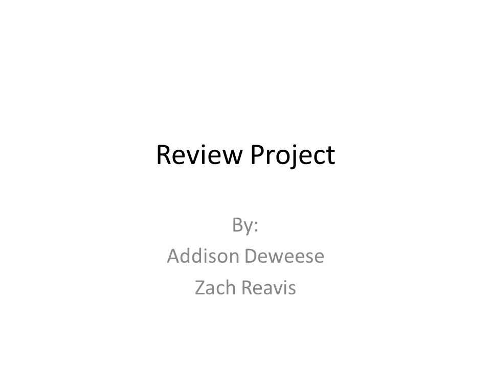 Review Project By: Addison Deweese Zach Reavis