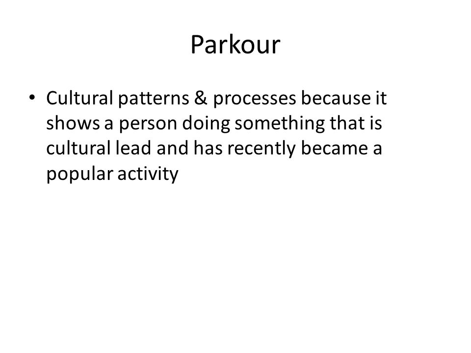 Parkour Cultural patterns & processes because it shows a person doing something that is cultural lead and has recently became a popular activity