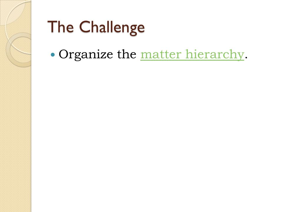 The Challenge Organize the matter hierarchy.matter hierarchy
