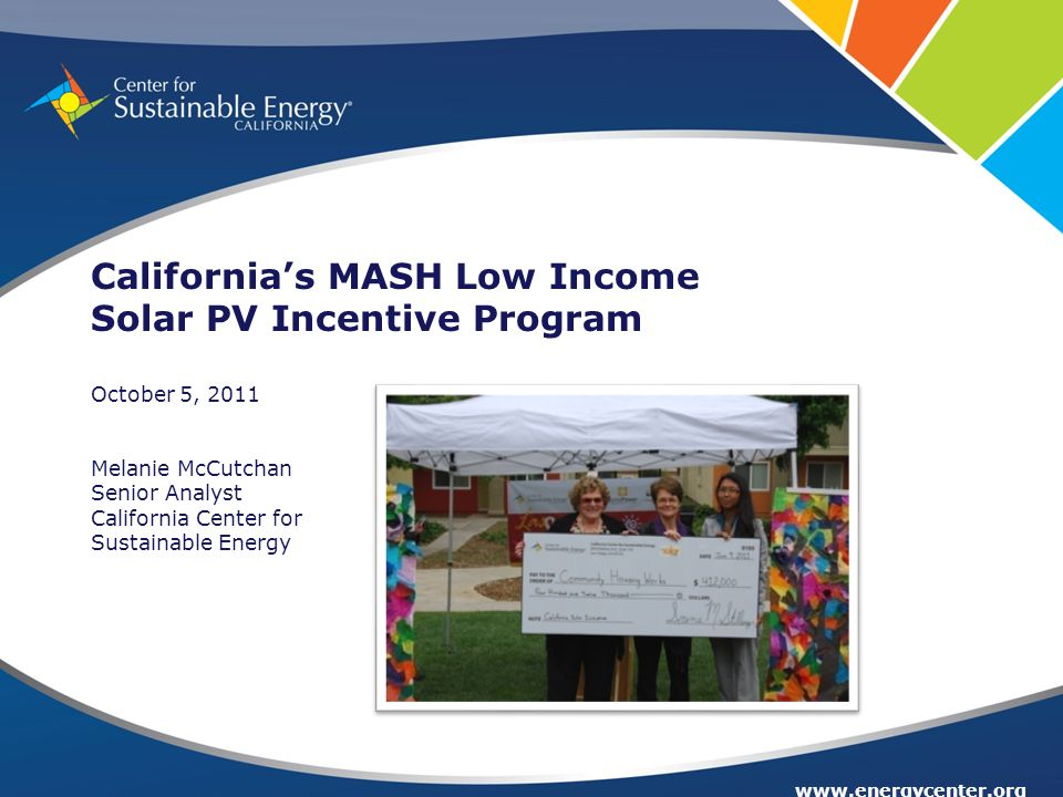 www.energycenter.org California's MASH Low Income Solar PV Incentive Program October 5, 2011 Melanie McCutchan Senior Analyst California Center for Sustainable Energy