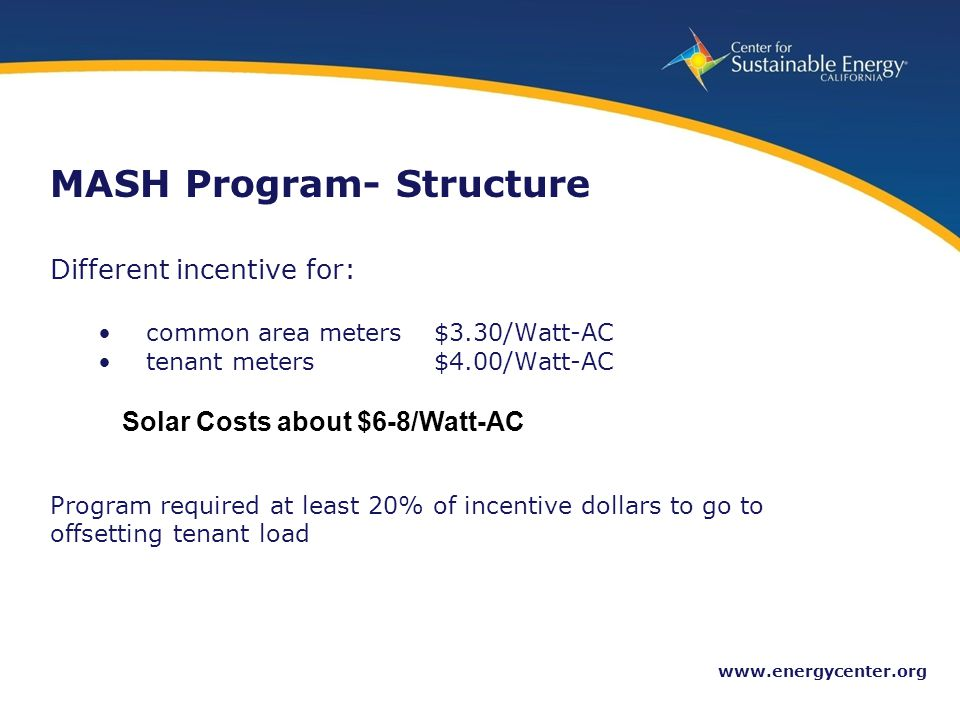 12 www.energycenter.org MASH Program- Structure Different incentive for: common area meters$3.30/Watt-AC tenant meters$4.00/Watt-AC Program required at least 20% of incentive dollars to go to offsetting tenant load Solar Costs about $6-8/Watt-AC