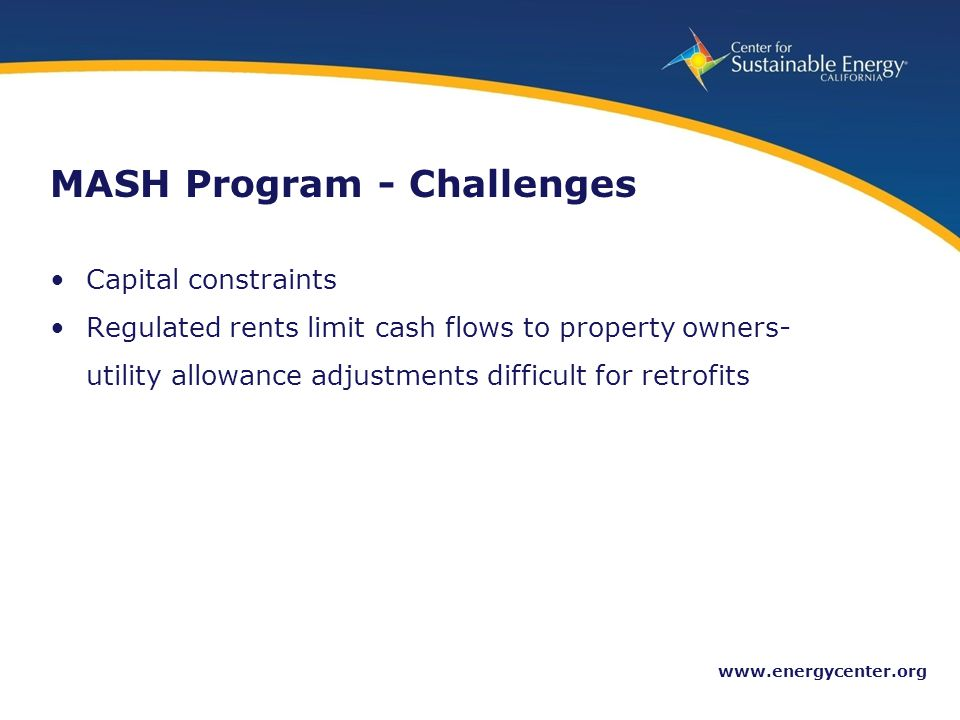 24 www.energycenter.org MASH Program - Challenges Capital constraints Regulated rents limit cash flows to property owners- utility allowance adjustments difficult for retrofits