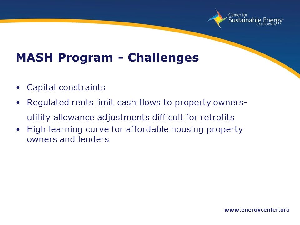 26 www.energycenter.org MASH Program - Challenges Capital constraints Regulated rents limit cash flows to property owners- utility allowance adjustments difficult for retrofits High learning curve for affordable housing property owners and lenders