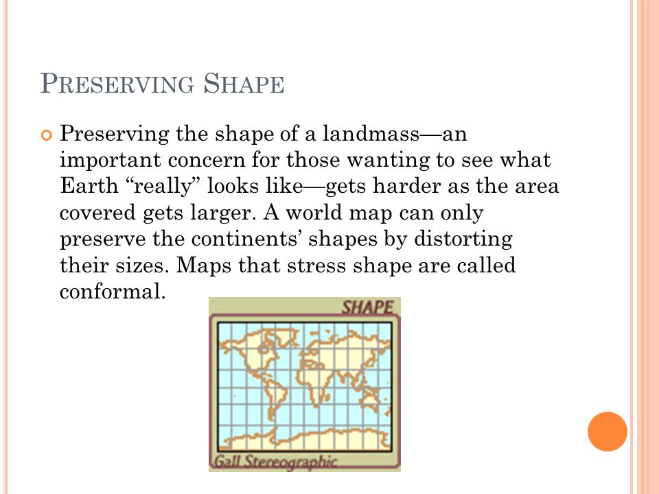 P RESERVING S HAPE Preserving the shape of a landmass—an important concern for those wanting to see what Earth really looks like—gets harder as the area covered gets larger.