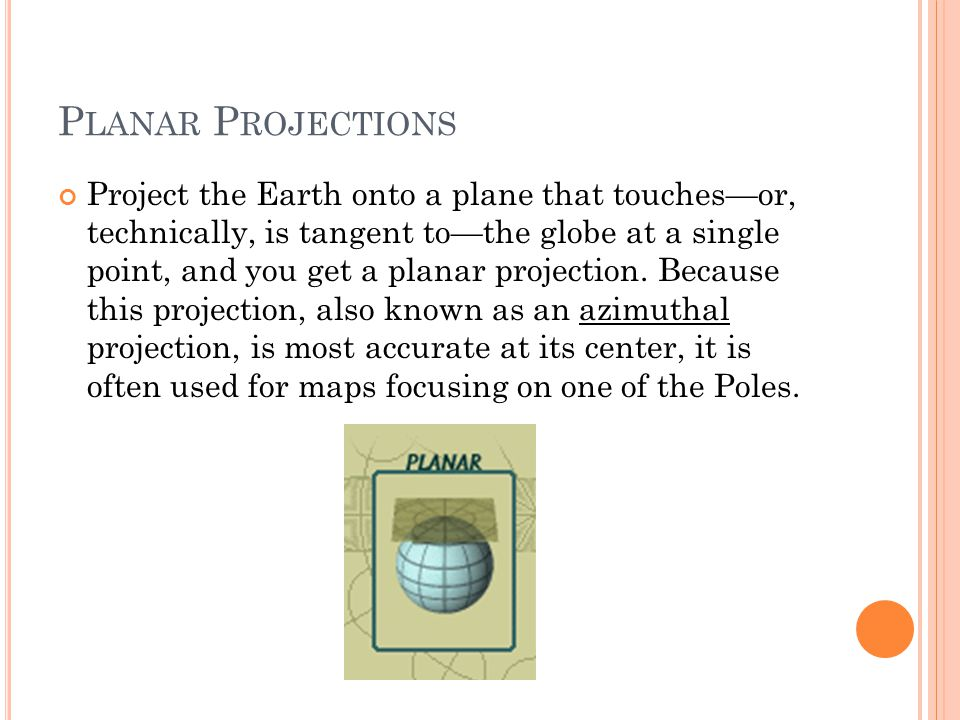 P LANAR P ROJECTIONS Project the Earth onto a plane that touches—or, technically, is tangent to—the globe at a single point, and you get a planar projection.