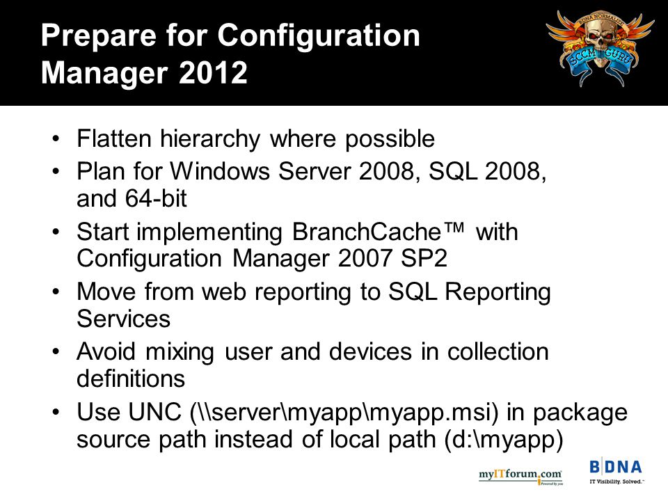Prepare for Configuration Manager 2012 Flatten hierarchy where possible Plan for Windows Server 2008, SQL 2008, and 64-bit Start implementing BranchCache™ with Configuration Manager 2007 SP2 Move from web reporting to SQL Reporting Services Avoid mixing user and devices in collection definitions Use UNC (\\server\myapp\myapp.msi) in package source path instead of local path (d:\myapp)