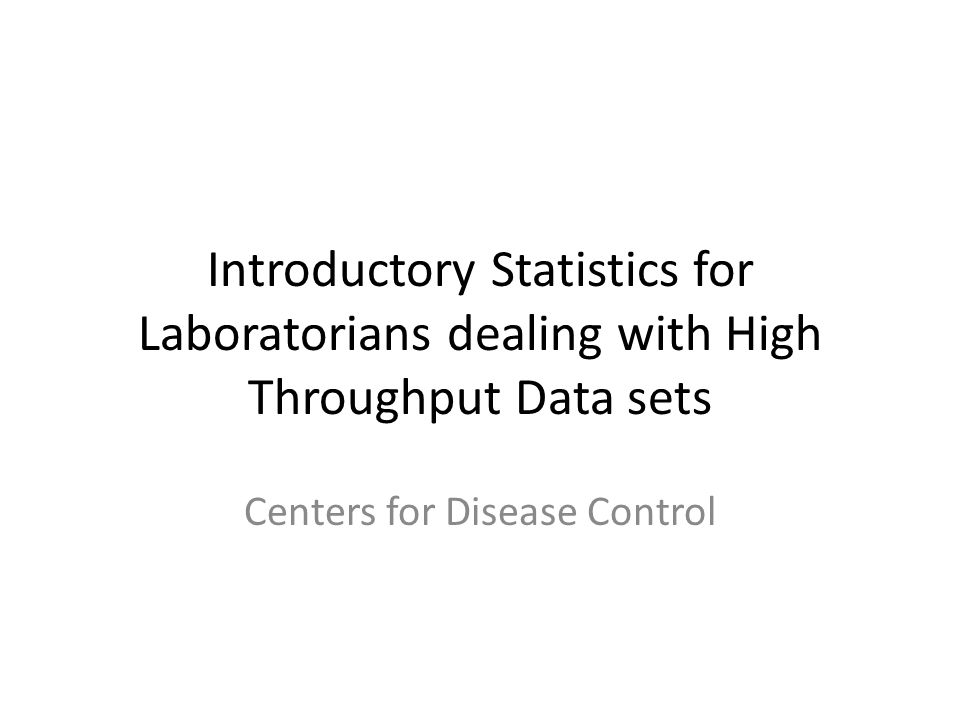 Introductory Statistics for Laboratorians dealing with High Throughput Data sets Centers for Disease Control