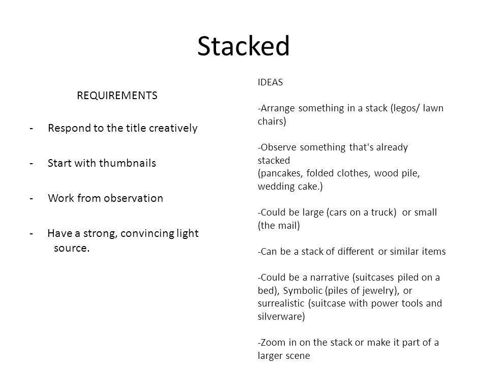 Stacked REQUIREMENTS -Respond to the title creatively -Start with thumbnails -Work from observation - Have a strong, convincing light source. IDEAS -A