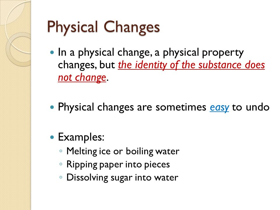 Physical Changes In a physical change, a physical property changes, but the identity of the substance does not change. Physical changes are sometimes