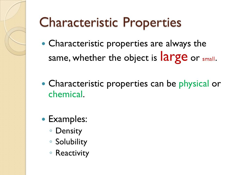 Characteristic Properties Characteristic properties are always the same, whether the object is large or small. Characteristic properties can be physic