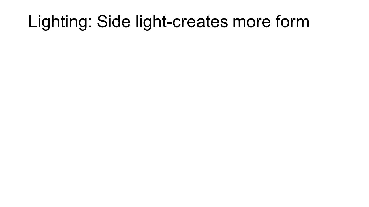 Lighting: Side light-creates more form