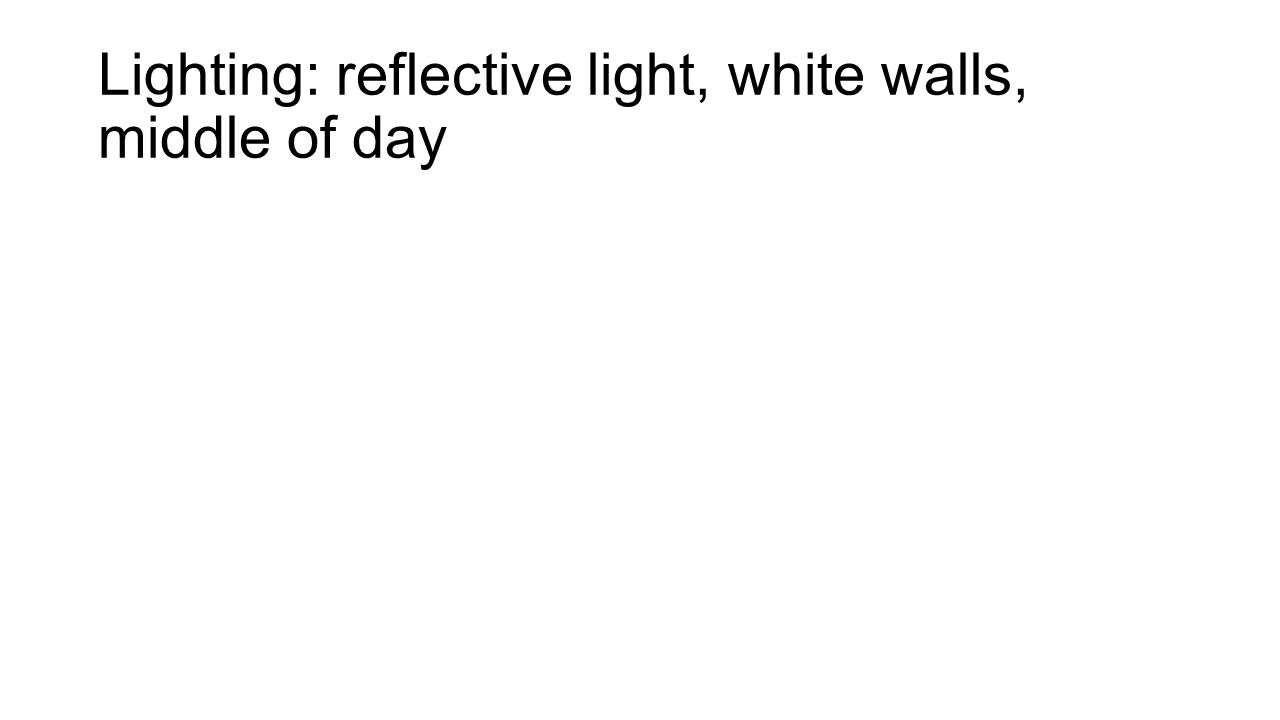 Lighting: reflective light, white walls, middle of day