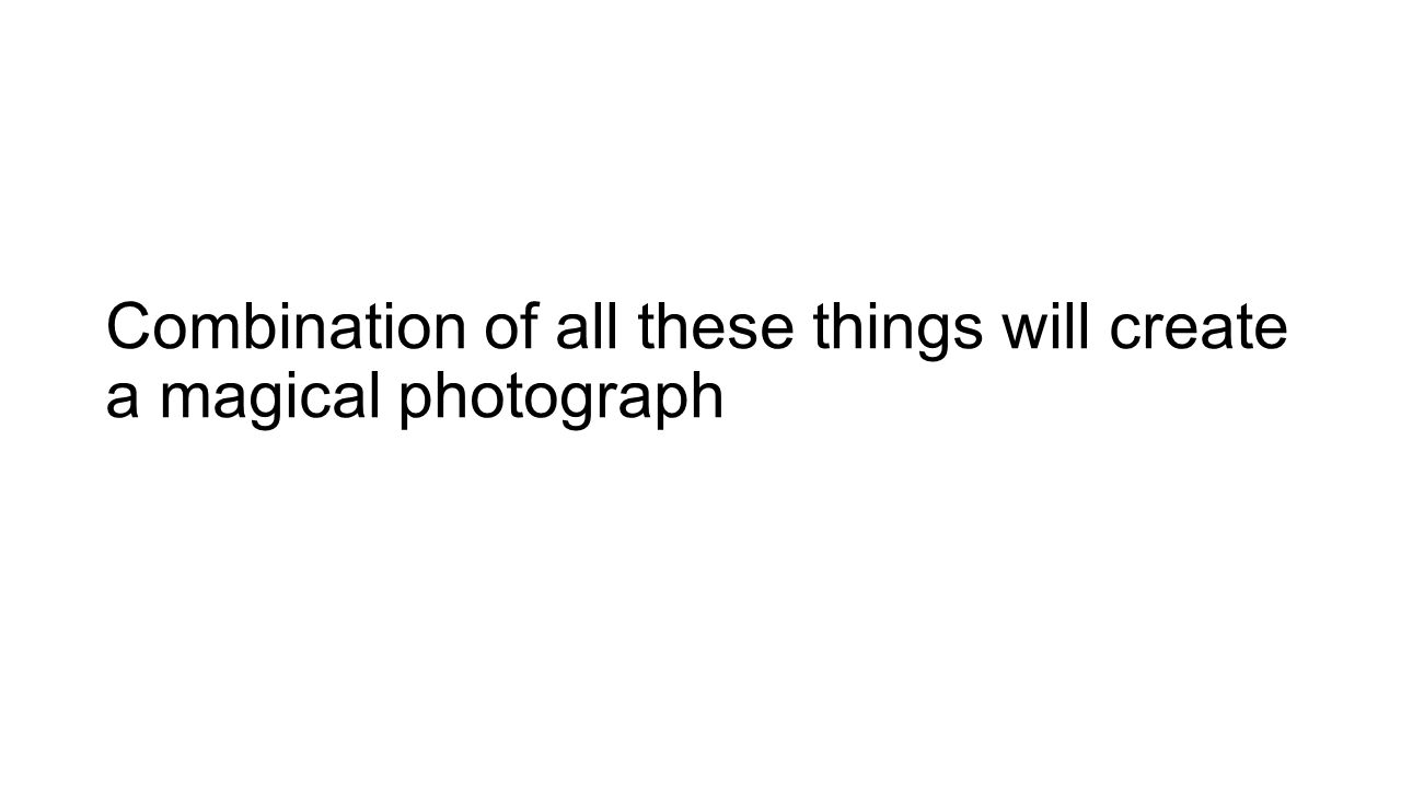 Combination of all these things will create a magical photograph