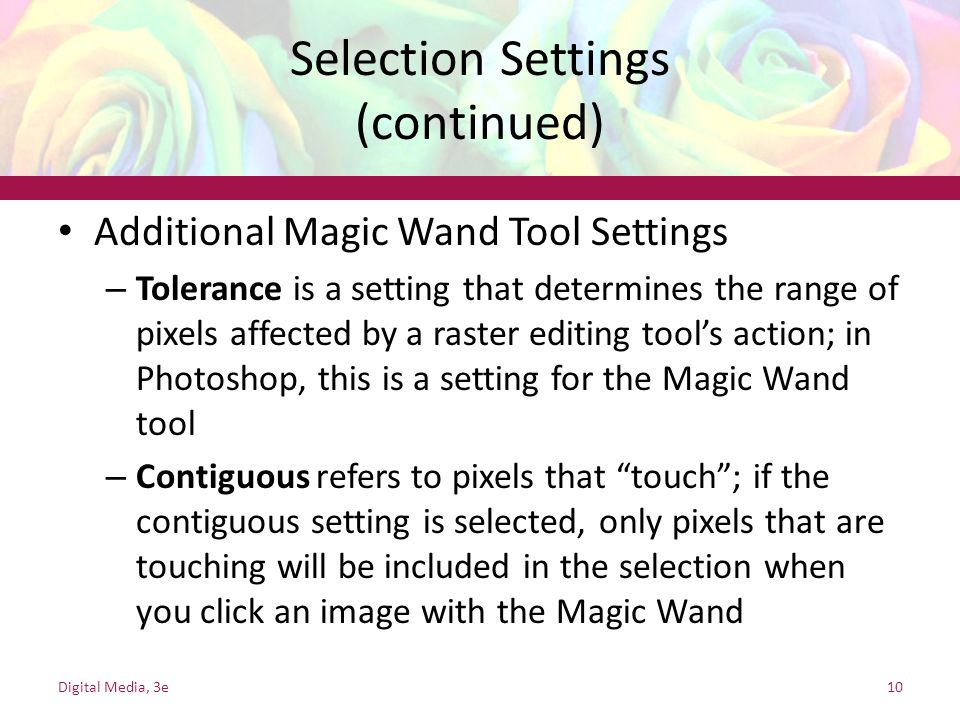 Selection Settings (continued) Additional Magic Wand Tool Settings – Tolerance is a setting that determines the range of pixels affected by a raster e